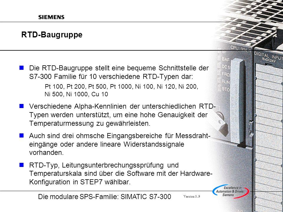 Die modulare SPS-Familie: SIMATIC S7-300 Version 0..9 RTD-Baugruppe Die RTD-Baugruppe stellt eine bequeme Schnittstelle der S7-300 Familie für 10 verschiedene RTD-Typen dar: Pt 100, Pt 200, Pt 500, Pt 1000, Ni 100, Ni 120, Ni 200, Ni 500, Ni 1000, Cu 10 Verschiedene Alpha-Kennlinien der unterschiedlichen RTD- Typen werden unterstützt, um eine hohe Genauigkeit der Temperaturmessung zu gewährleisten.