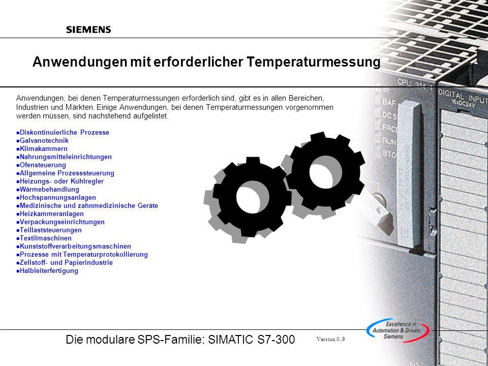 Die modulare SPS-Familie: SIMATIC S7-300 Version 0..9 Anwendungen mit erforderlicher Temperaturmessung Anwendungen, bei denen Temperaturmessungen erforderlich sind, gibt es in allen Bereichen, Industrien und Märkten.