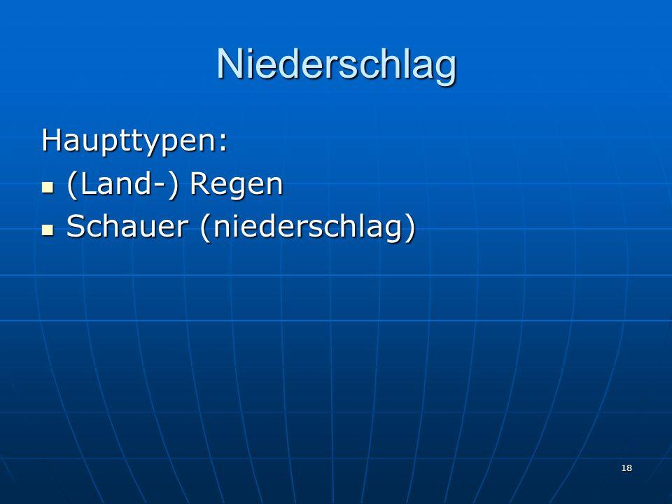 18 Niederschlag Haupttypen: (Land-) Regen (Land-) Regen Schauer (niederschlag) Schauer (niederschlag)