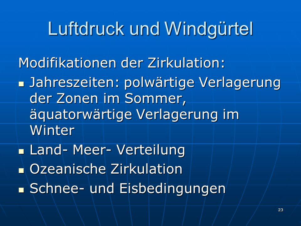 23 Luftdruck und Windgürtel Modifikationen der Zirkulation: Jahreszeiten: polwärtige Verlagerung der Zonen im Sommer, äquatorwärtige Verlagerung im Wi