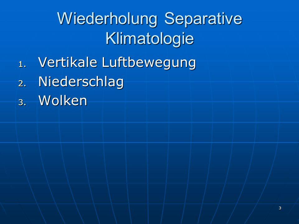 3 Wiederholung Separative Klimatologie 1. Vertikale Luftbewegung 2. Niederschlag 3. Wolken