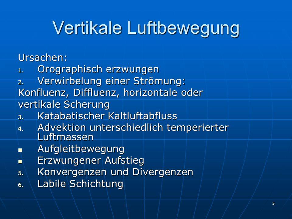 5 Vertikale Luftbewegung Ursachen: 1. Orographisch erzwungen 2. Verwirbelung einer Strömung: Konfluenz, Diffluenz, horizontale oder vertikale Scherung