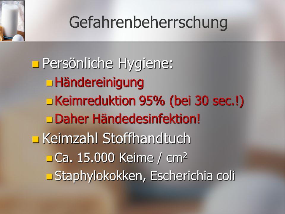 Gefahrenbeherrschung Persönliche Hygiene: Persönliche Hygiene: Händereinigung Händereinigung Keimreduktion 95% (bei 30 sec.!) Keimreduktion 95% (bei 30 sec.!) Daher Händedesinfektion.