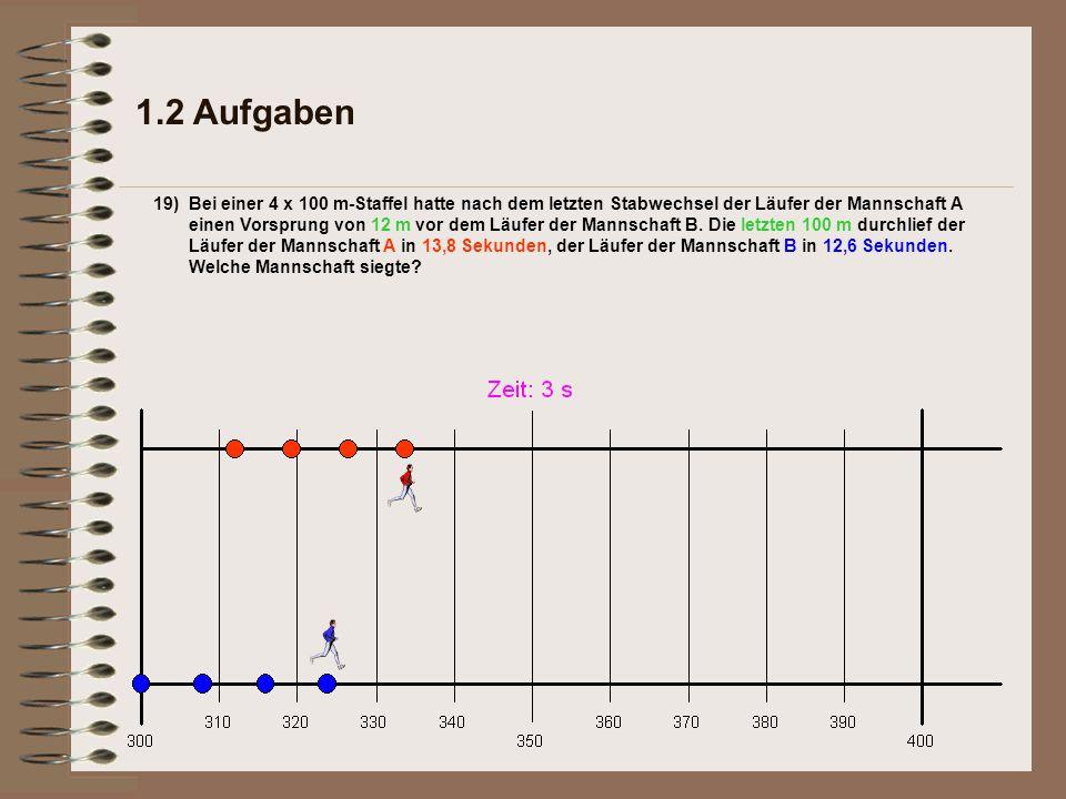 1.2 Aufgaben 19)Bei einer 4 x 100 m-Staffel hatte nach dem letzten Stabwechsel der Läufer der Mannschaft A einen Vorsprung von 12 m vor dem Läufer der Mannschaft B.