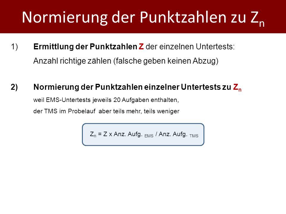 Normierung der Punktzahlen zu Z n 1)Ermittlung der Punktzahlen Z der einzelnen Untertests: Anzahl richtige zählen (falsche geben keinen Abzug) 2)Normierung der Punktzahlen einzelner Untertests zu Z n weil EMS-Untertests jeweils 20 Aufgaben enthalten, der TMS im Probelauf aber teils mehr, teils weniger Z n = Z x Anz.