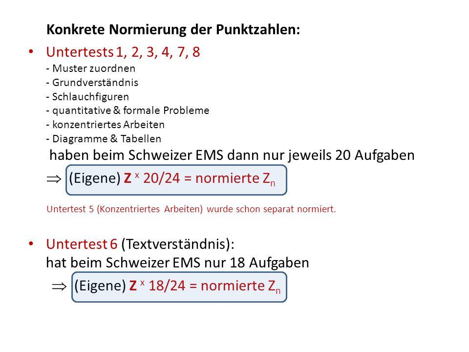 Konkrete Normierung der Punktzahlen: Untertests 1, 2, 3, 4, 7, 8 - Muster zuordnen - Grundverständnis - Schlauchfiguren - quantitative & formale Probleme - konzentriertes Arbeiten - Diagramme & Tabellen haben beim Schweizer EMS dann nur jeweils 20 Aufgaben  (Eigene) Z x 20/24 = normierte Z n Untertest 5 (Konzentriertes Arbeiten) wurde schon separat normiert.