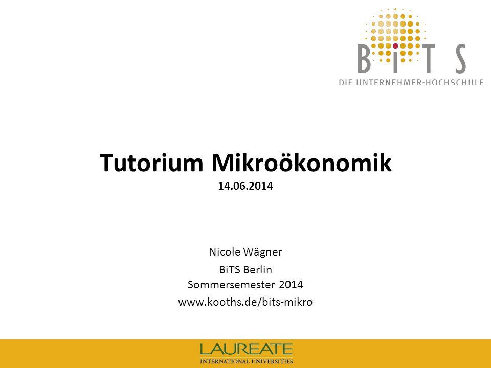 1 BiTS: Tutorium Mikroökonomik, 14.06.14 Tutorium Mikroökonomik 14.06.2014 Nicole Wägner BiTS Berlin Sommersemester 2014 www.kooths.de/bits-mikro