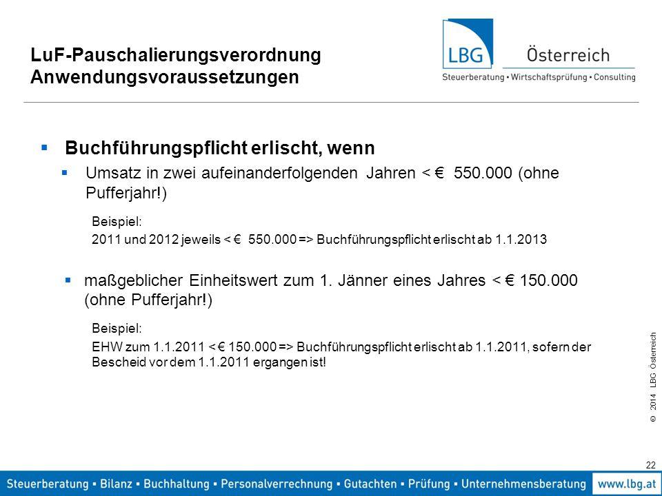 © 2014 LBG Österreich 22 LuF-Pauschalierungsverordnung Anwendungsvoraussetzungen  Buchführungspflicht erlischt, wenn  Umsatz in zwei aufeinanderfolgenden Jahren < € 550.000 (ohne Pufferjahr!) Beispiel: 2011 und 2012 jeweils Buchführungspflicht erlischt ab 1.1.2013  maßgeblicher Einheitswert zum 1.