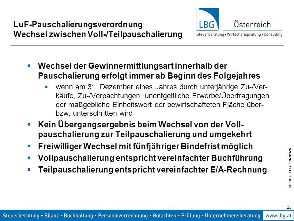 © 2014 LBG Österreich 23 LuF-Pauschalierungsverordnung Wechsel zwischen Voll-/Teilpauschalierung  Wechsel der Gewinnermittlungsart innerhalb der Pauschalierung erfolgt immer ab Beginn des Folgejahres  wenn am 31.