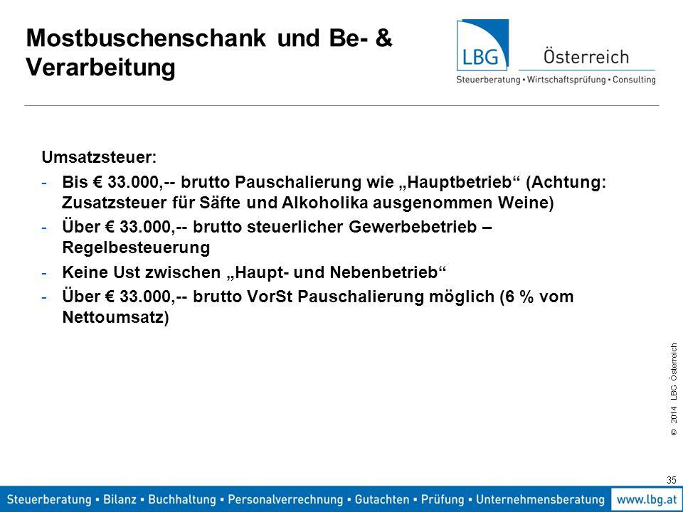 """© 2014 LBG Österreich 35 Mostbuschenschank und Be- & Verarbeitung Umsatzsteuer: -Bis € 33.000,-- brutto Pauschalierung wie """"Hauptbetrieb (Achtung: Zusatzsteuer für Säfte und Alkoholika ausgenommen Weine) -Über € 33.000,-- brutto steuerlicher Gewerbebetrieb – Regelbesteuerung -Keine Ust zwischen """"Haupt- und Nebenbetrieb -Über € 33.000,-- brutto VorSt Pauschalierung möglich (6 % vom Nettoumsatz)"""