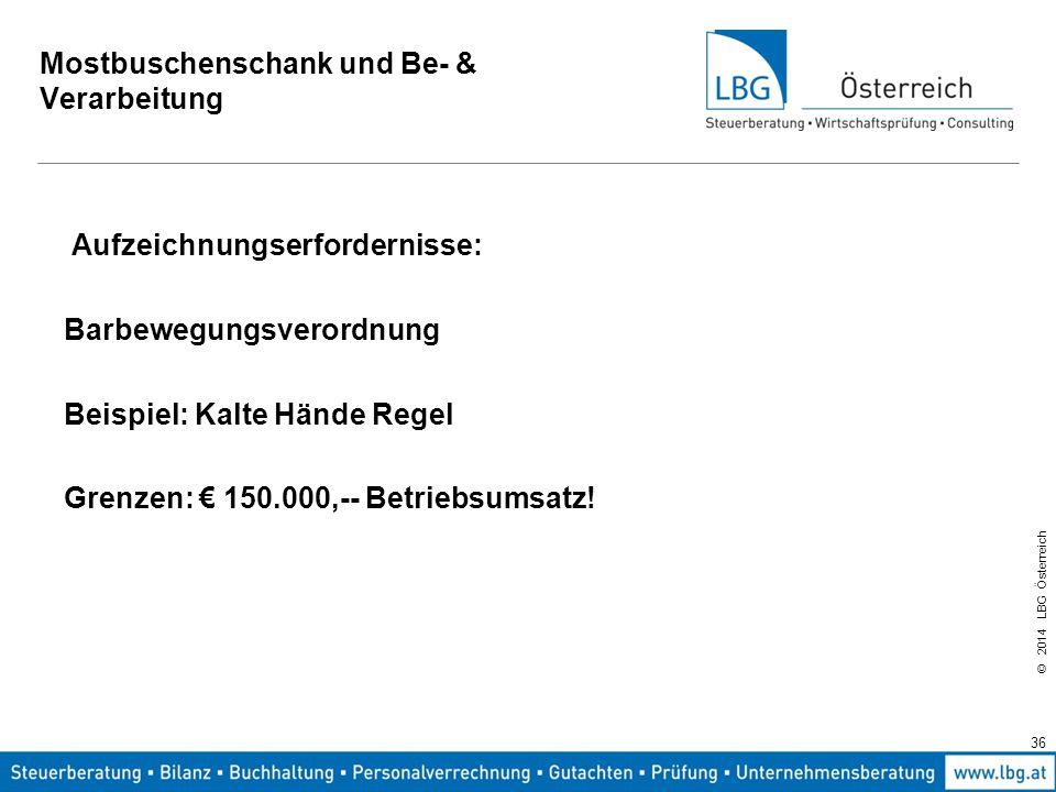 © 2014 LBG Österreich Mostbuschenschank und Be- & Verarbeitung Aufzeichnungserfordernisse: Barbewegungsverordnung Beispiel: Kalte Hände Regel Grenzen: € 150.000,-- Betriebsumsatz.
