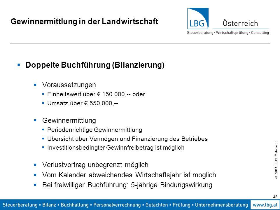 © 2014 LBG Österreich Gewinnermittlung in der Landwirtschaft  Doppelte Buchführung (Bilanzierung)  Voraussetzungen  Einheitswert über € 150.000,-- oder  Umsatz über € 550.000,--  Gewinnermittlung  Periodenrichtige Gewinnermittlung  Übersicht über Vermögen und Finanzierung des Betriebes  Investitionsbedingter Gewinnfreibetrag ist möglich  Verlustvortrag unbegrenzt möglich  Vom Kalender abweichendes Wirtschaftsjahr ist möglich  Bei freiwilliger Buchführung: 5-jährige Bindungswirkung 48