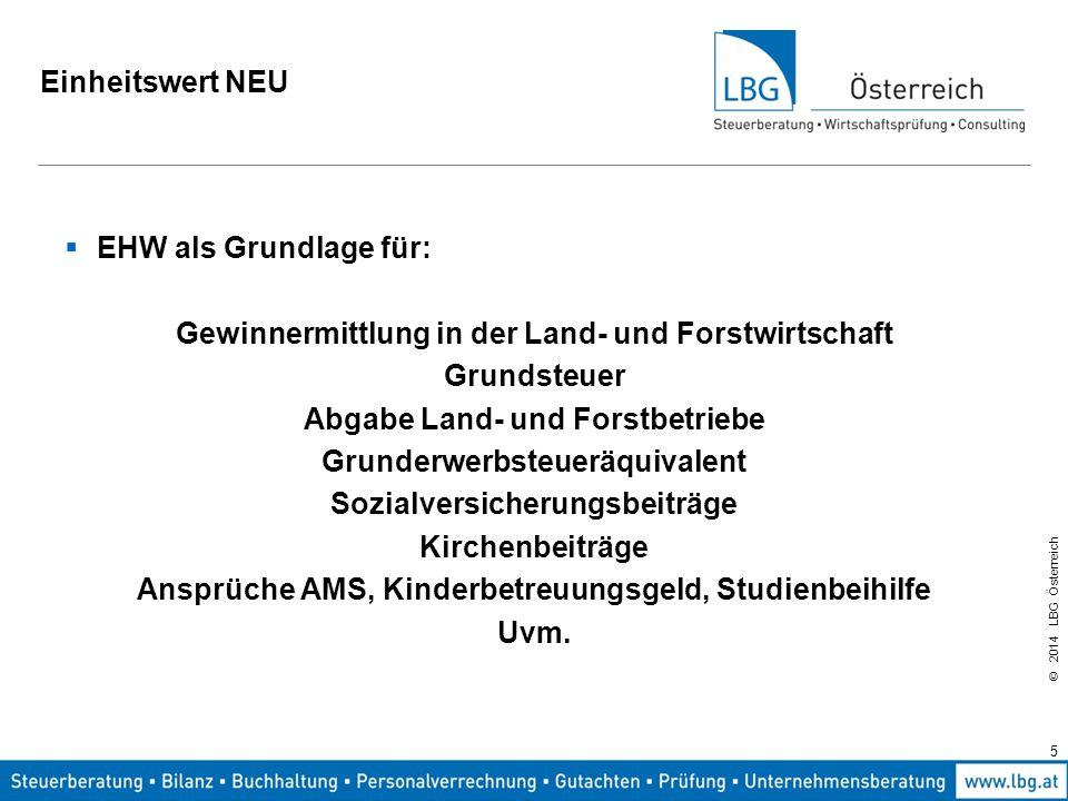 © 2014 LBG Österreich Einheitswert NEU Grundlage der Neubewertung: Gesamtösterreichischer EHW + 10 % Dazu soll: 83 % natürliche und wirtschaftliche Ertragsbedingungen 13 % öffentliche Gelder 4 % überdurchschnittliche Tierhaltung beitragen.
