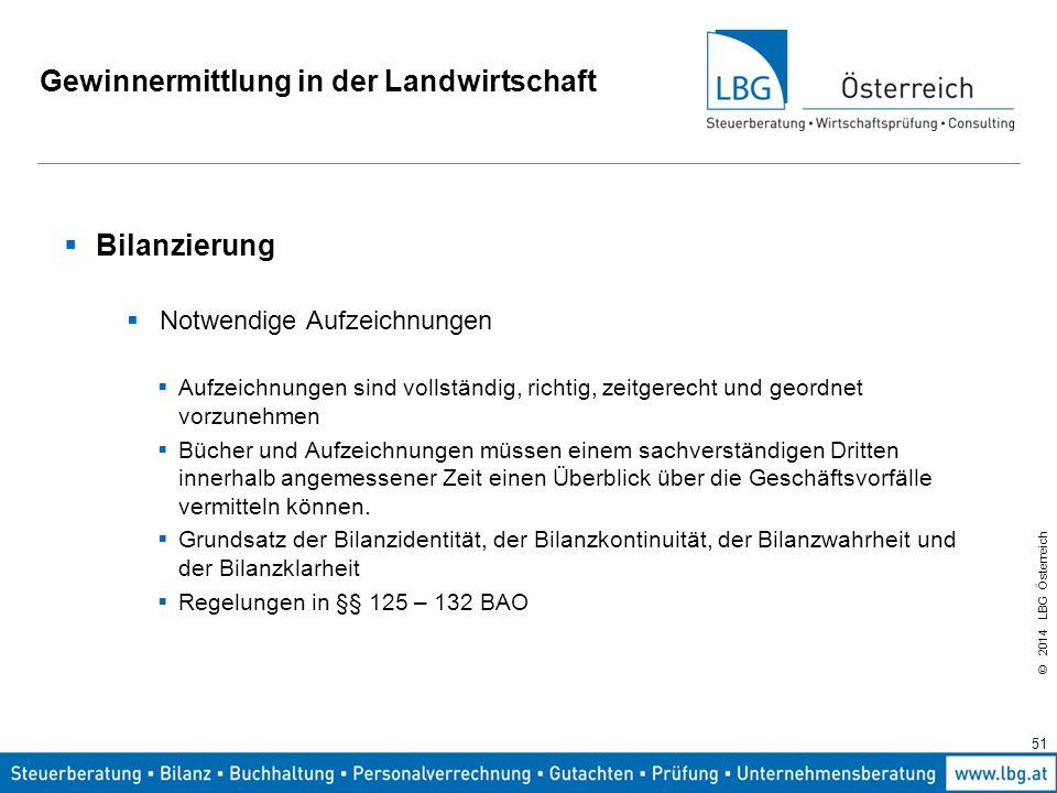 © 2014 LBG Österreich Gewinnermittlung in der Landwirtschaft  Bilanzierung  Notwendige Aufzeichnungen  Aufzeichnungen sind vollständig, richtig, zeitgerecht und geordnet vorzunehmen  Bücher und Aufzeichnungen müssen einem sachverständigen Dritten innerhalb angemessener Zeit einen Überblick über die Geschäftsvorfälle vermitteln können.