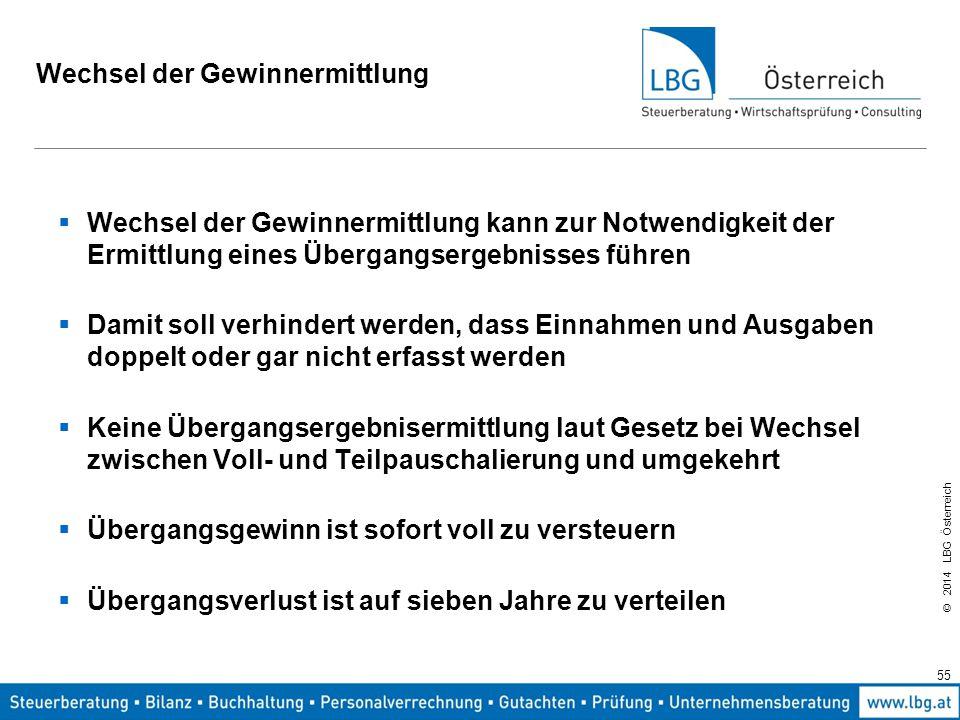 © 2014 LBG Österreich Wechsel der Gewinnermittlung  Wechsel der Gewinnermittlung kann zur Notwendigkeit der Ermittlung eines Übergangsergebnisses führen  Damit soll verhindert werden, dass Einnahmen und Ausgaben doppelt oder gar nicht erfasst werden  Keine Übergangsergebnisermittlung laut Gesetz bei Wechsel zwischen Voll- und Teilpauschalierung und umgekehrt  Übergangsgewinn ist sofort voll zu versteuern  Übergangsverlust ist auf sieben Jahre zu verteilen 55
