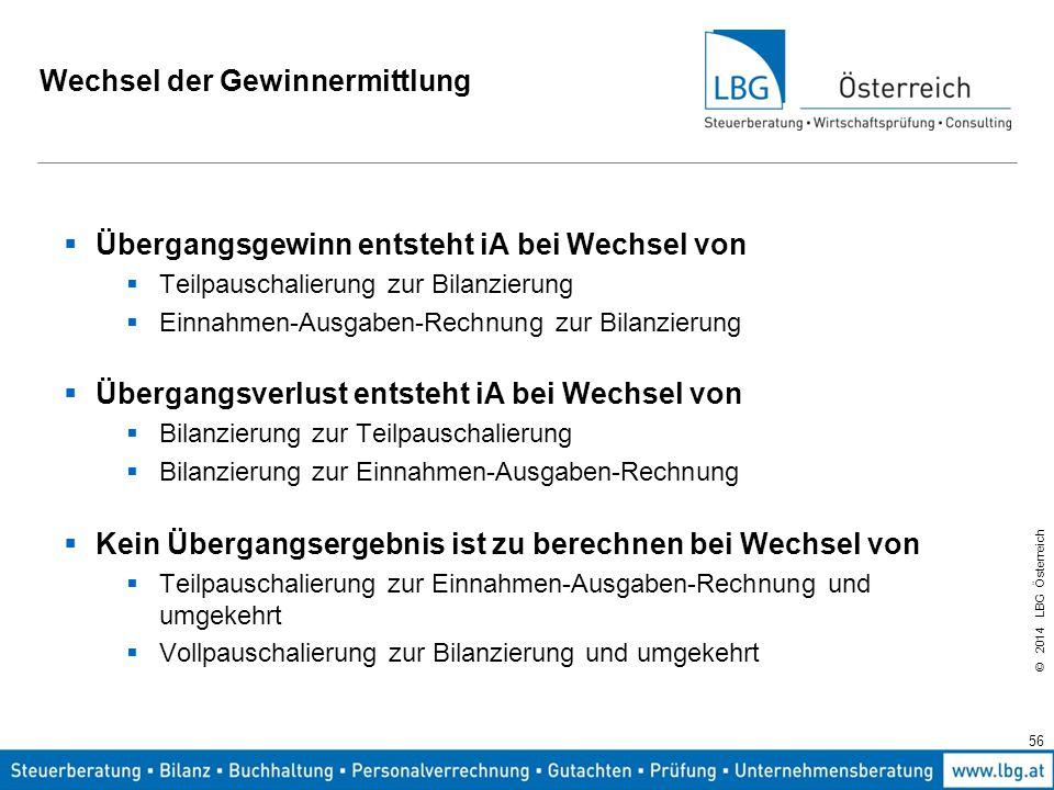 © 2014 LBG Österreich Wechsel der Gewinnermittlung  Übergangsgewinn entsteht iA bei Wechsel von  Teilpauschalierung zur Bilanzierung  Einnahmen-Ausgaben-Rechnung zur Bilanzierung  Übergangsverlust entsteht iA bei Wechsel von  Bilanzierung zur Teilpauschalierung  Bilanzierung zur Einnahmen-Ausgaben-Rechnung  Kein Übergangsergebnis ist zu berechnen bei Wechsel von  Teilpauschalierung zur Einnahmen-Ausgaben-Rechnung und umgekehrt  Vollpauschalierung zur Bilanzierung und umgekehrt 56