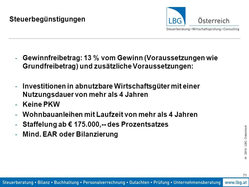 © 2014 LBG Österreich Steuerbegünstigungen -Gewinnfreibetrag: 13 % vom Gewinn (Voraussetzungen wie Grundfreibetrag) und zusätzliche Voraussetzungen: -Investitionen in abnutzbare Wirtschaftsgüter mit einer Nutzungsdauer von mehr als 4 Jahren -Keine PKW -Wohnbauanleihen mit Laufzeit von mehr als 4 Jahren -Staffelung ab € 175.000,-- des Prozentsatzes -Mind.