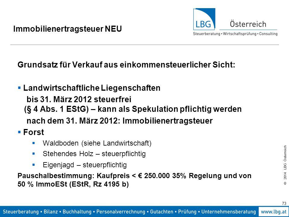 © 2014 LBG Österreich 73 Immobilienertragsteuer NEU Grundsatz für Verkauf aus einkommensteuerlicher Sicht:  Landwirtschaftliche Liegenschaften bis 31.