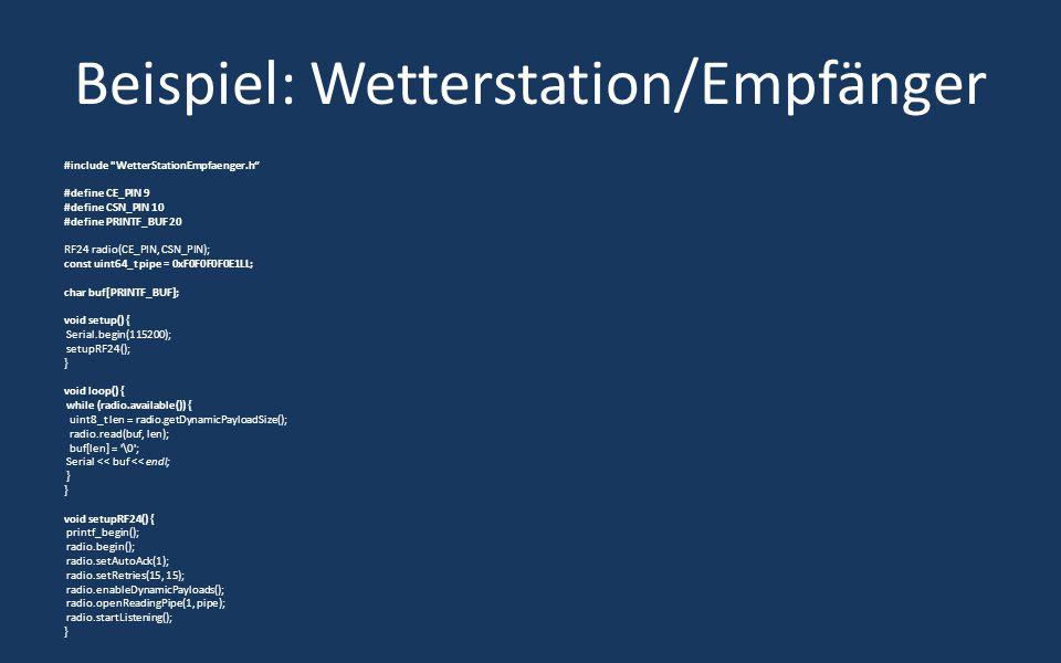 Beispiel: Wetterstation/Empfänger #include WetterStationEmpfaenger.h #define CE_PIN 9 #define CSN_PIN 10 #define PRINTF_BUF 20 RF24 radio(CE_PIN, CSN_PIN); const uint64_t pipe = 0xF0F0F0F0E1LL; char buf[PRINTF_BUF]; void setup() { Serial.begin(115200); setupRF24(); } void loop() { while (radio.available()) { uint8_t len = radio.getDynamicPayloadSize(); radio.read(buf, len); buf[len] = \0 ; Serial << buf << endl; } void setupRF24() { printf_begin(); radio.begin(); radio.setAutoAck(1); radio.setRetries(15, 15); radio.enableDynamicPayloads(); radio.openReadingPipe(1, pipe); radio.startListening(); }