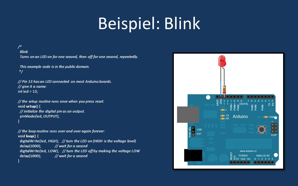 Beispiel: Blink /* Blink Turns on an LED on for one second, then off for one second, repeatedly. This example code is in the public domain. */ // Pin