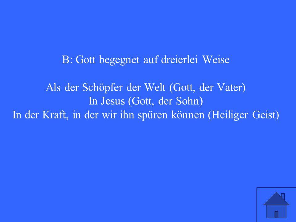 B: Gott begegnet auf dreierlei Weise Als der Schöpfer der Welt (Gott, der Vater) In Jesus (Gott, der Sohn) In der Kraft, in der wir ihn spüren können (Heiliger Geist)