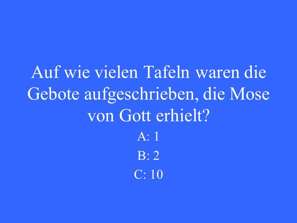Auf wie vielen Tafeln waren die Gebote aufgeschrieben, die Mose von Gott erhielt A: 1 B: 2 C: 10