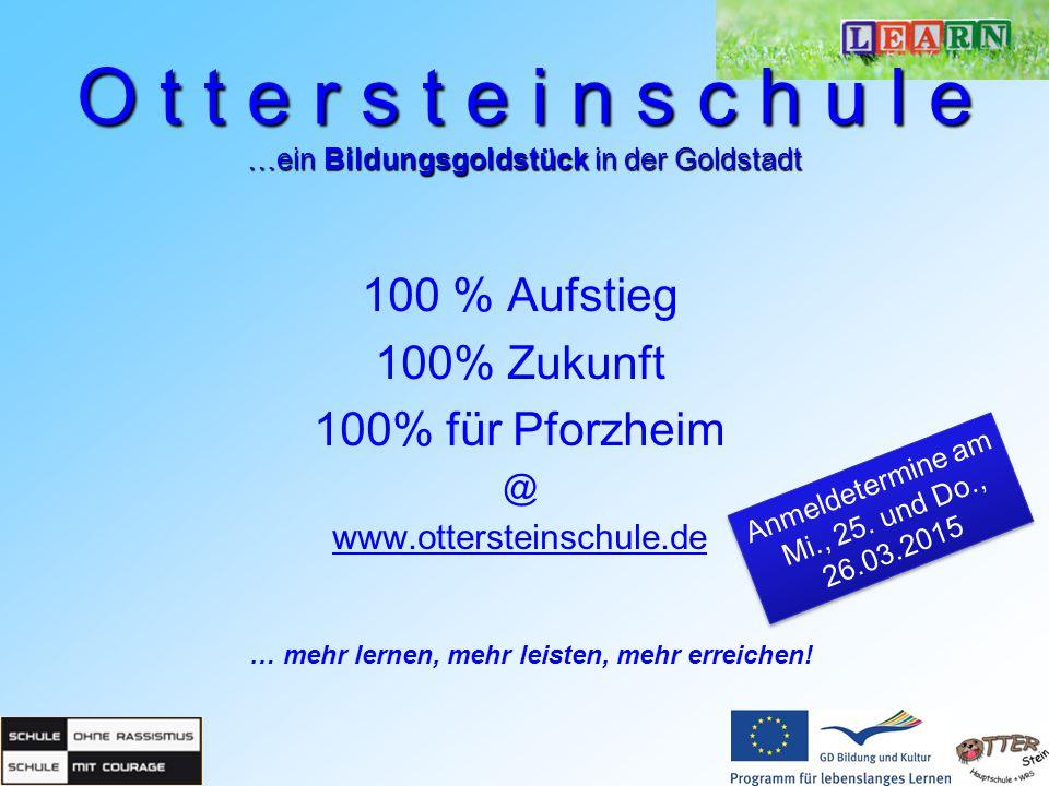 100 % Aufstieg 100% Zukunft 100% für Pforzheim @ www.ottersteinschule.de … mehr lernen, mehr leisten, mehr erreichen! O t t e r s t e i n s c h u l e