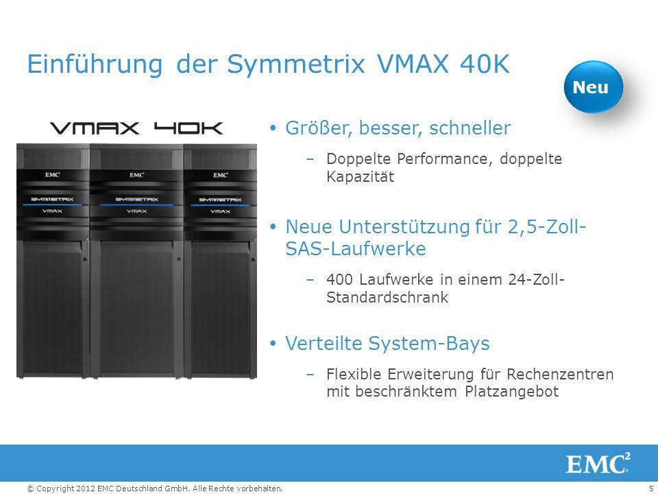 5© Copyright 2012 EMC Deutschland GmbH. Alle Rechte vorbehalten. Einführung der Symmetrix VMAX 40K  Größer, besser, schneller –Doppelte Performance,