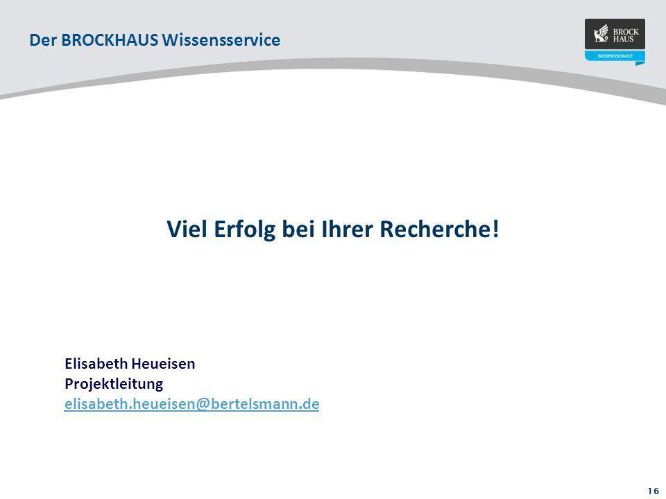 16 Viel Erfolg bei Ihrer Recherche! Elisabeth Heueisen Projektleitung elisabeth.heueisen@bertelsmann.de Der BROCKHAUS Wissensservice