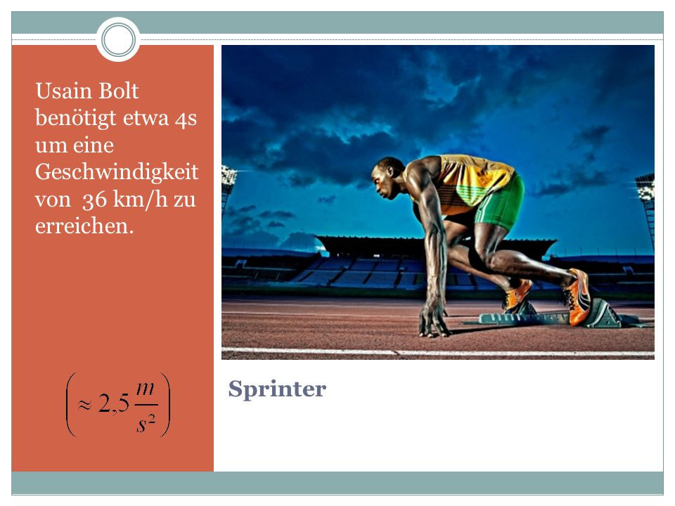 Sprinter Usain Bolt benötigt etwa 4s um eine Geschwindigkeit von 36 km/h zu erreichen.