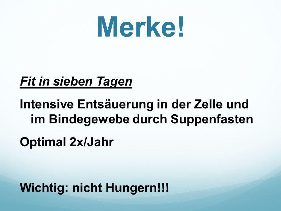 Merke! Fit in sieben Tagen Intensive Entsäuerung in der Zelle und im Bindegewebe durch Suppenfasten Optimal 2x/Jahr Wichtig: nicht Hungern!!!