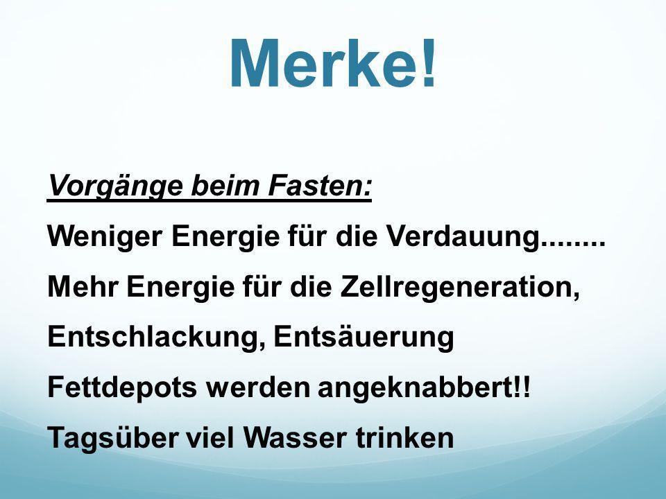 Merke! Vorgänge beim Fasten: Weniger Energie für die Verdauung........ Mehr Energie für die Zellregeneration, Entschlackung, Entsäuerung Fettdepots we