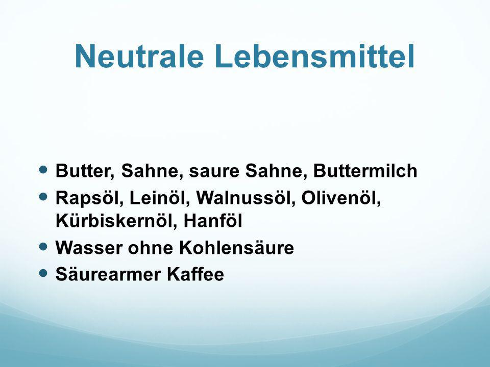 Neutrale Lebensmittel Butter, Sahne, saure Sahne, Buttermilch Rapsöl, Leinöl, Walnussöl, Olivenöl, Kürbiskernöl, Hanföl Wasser ohne Kohlensäure Säurea