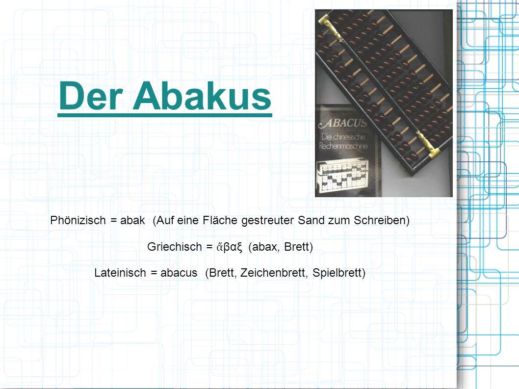 Der Abakus Phönizisch = abak (Auf eine Fläche gestreuter Sand zum Schreiben) Griechisch = ἄ βαξ (abax, Brett) Lateinisch = abacus (Brett, Zeichenbrett, Spielbrett)