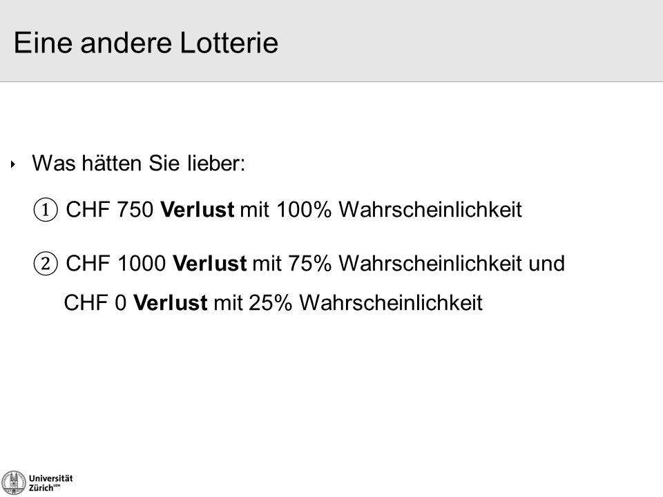 Eine andere Lotterie ① CHF 750 Verlust mit 100% Wahrscheinlichkeit ② CHF 1000 Verlust mit 75% Wahrscheinlichkeit und CHF 0 Verlust mit 25% Wahrscheinl