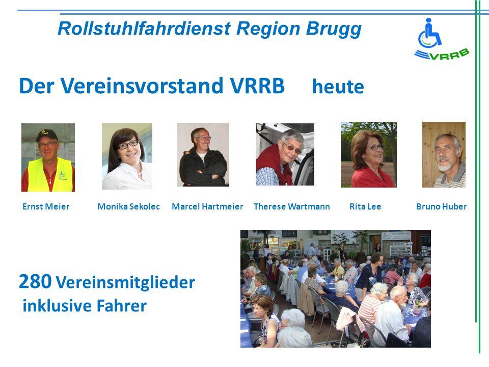 Der Vereinsvorstand VRRB heute Ernst Meier Monika Sekolec Marcel HartmeierTherese WartmannRita LeeBruno Huber 280 Vereinsmitglieder inklusive Fahrer Rollstuhlfahrdienst Region Brugg