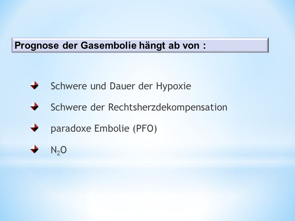 Schwere und Dauer der Hypoxie Schwere der Rechtsherzdekompensation paradoxe Embolie (PFO) N 2 O Prognose der Gasembolie hängt ab von :