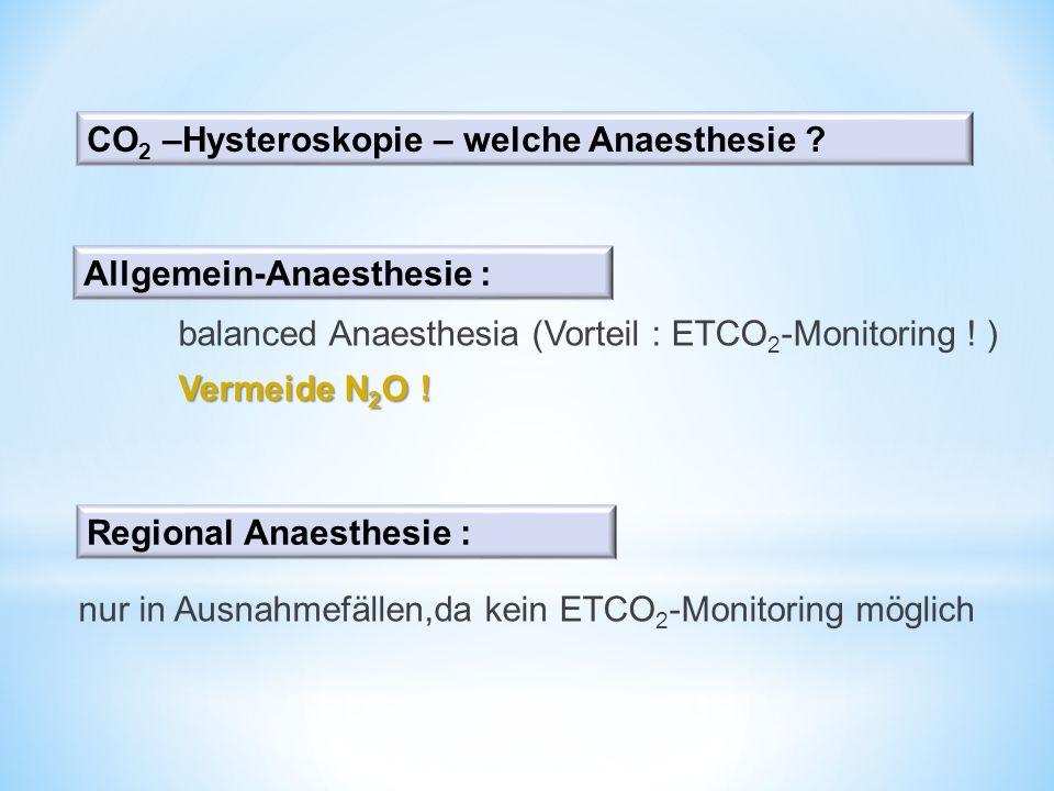 balanced Anaesthesia (Vorteil : ETCO 2 -Monitoring ! ) Vermeide N 2 O ! nur in Ausnahmefällen,da kein ETCO 2 -Monitoring möglich CO 2 –Hysteroskopie –