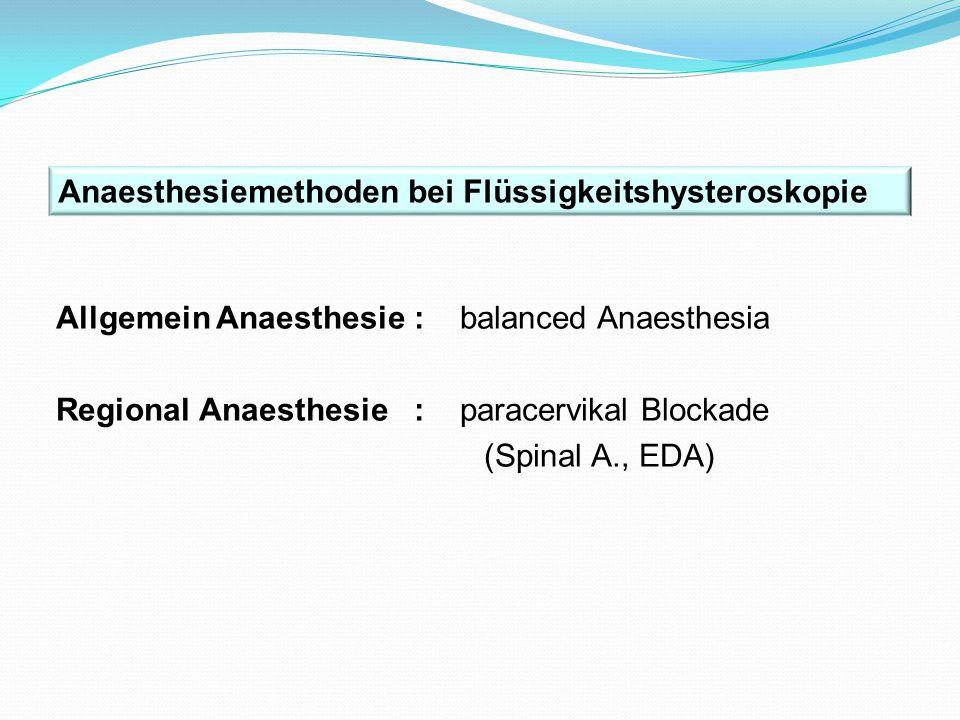 Allgemein Anaesthesie : balanced Anaesthesia Regional Anaesthesie : paracervikal Blockade (Spinal A., EDA) Anaesthesiemethoden bei Flüssigkeitshystero