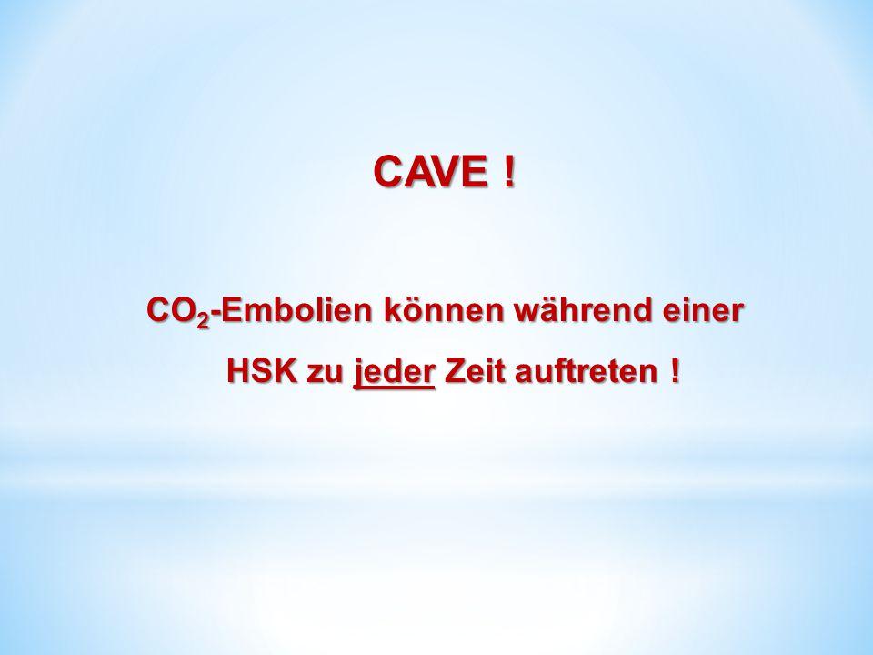 CAVE ! CO 2 -Embolien können während einer HSK zu jeder Zeit auftreten !
