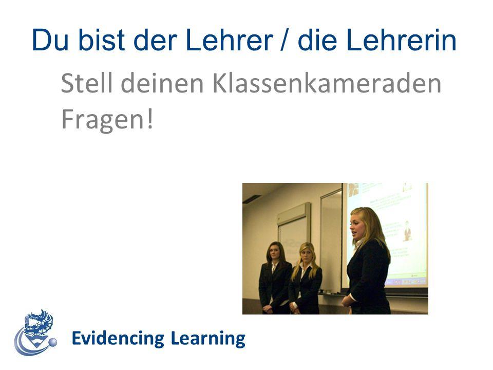 Du bist der Lehrer / die Lehrerin Evidencing Learning Stell deinen Klassenkameraden Fragen!