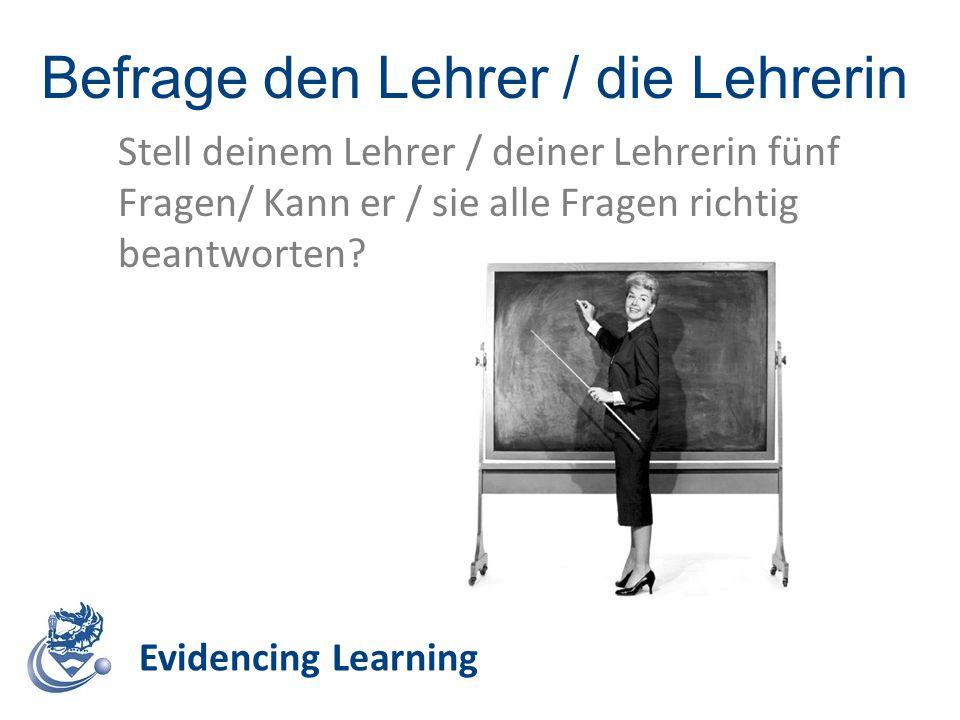 Befrage den Lehrer / die Lehrerin Evidencing Learning Stell deinem Lehrer / deiner Lehrerin fünf Fragen/ Kann er / sie alle Fragen richtig beantworten