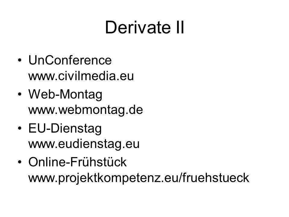 Derivate II UnConference www.civilmedia.eu Web-Montag www.webmontag.de EU-Dienstag www.eudienstag.eu Online-Frühstück www.projektkompetenz.eu/fruehstueck