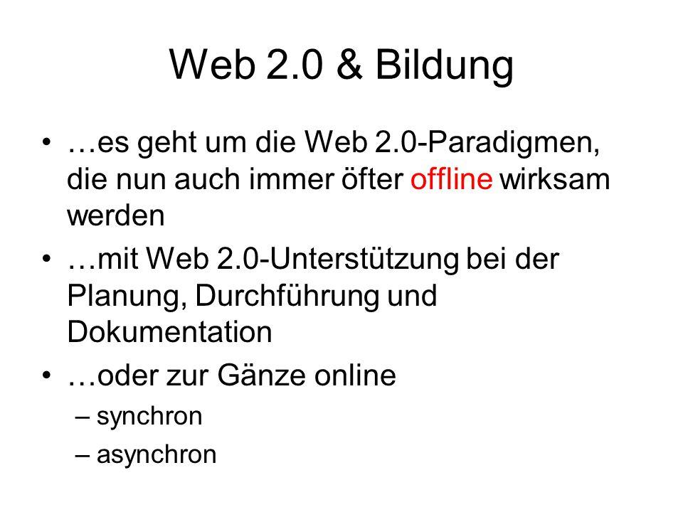 Web 2.0 & Bildung …es geht um die Web 2.0-Paradigmen, die nun auch immer öfter offline wirksam werden …mit Web 2.0-Unterstützung bei der Planung, Durchführung und Dokumentation …oder zur Gänze online –synchron –asynchron