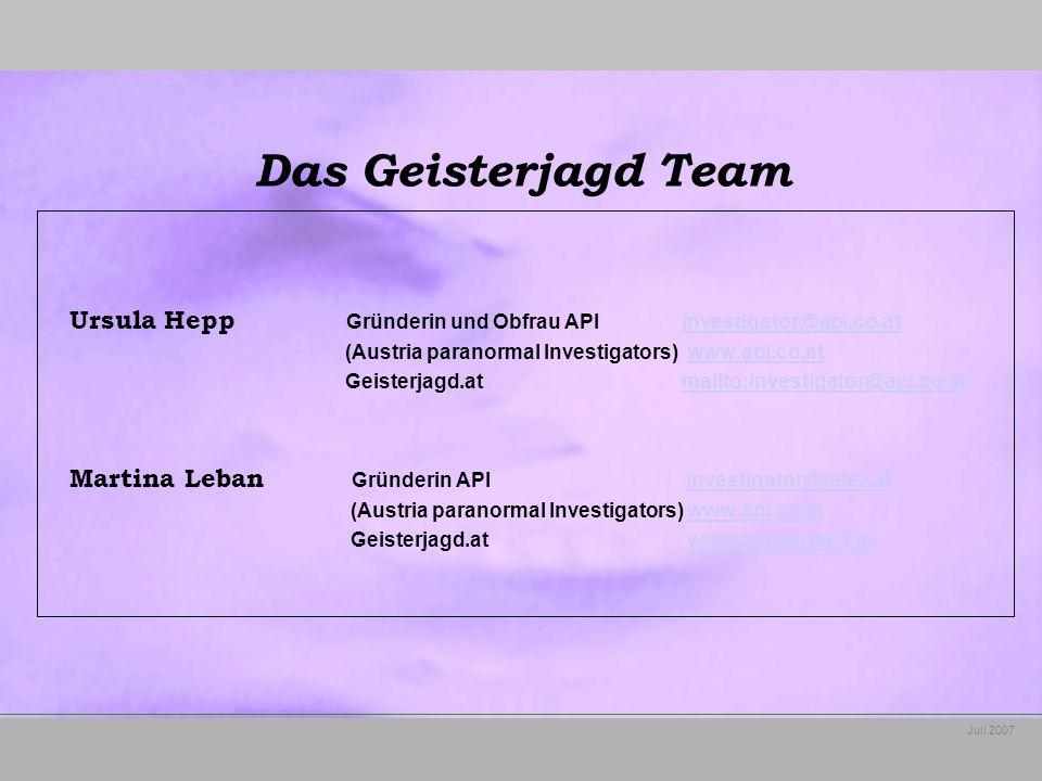Juli 2007 Ursula Hepp Gründerin und Obfrau API investigator@api.co.atinvestigator@api.co.at (Austria paranormal Investigators) www.api.co.atwww.api.co.at Geisterjagd.at mailto:investigator@api.co.atmailto:investigator@api.co.at Martina Leban Gründerin API investigator@tele2.atinvestigator@tele2.at (Austria paranormal Investigators) www.api.co.atwww.api.co.at Geisterjagd.at www.geisterjagd.atwww.geisterjagd.at Das Geisterjagd Team