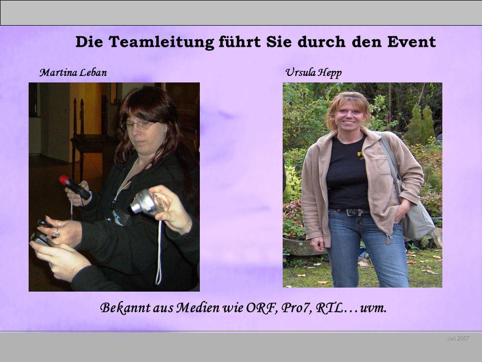 Juli 2007 Martina Leban Ursula Hepp Die Teamleitung führt Sie durch den Event Bekannt aus Medien wie ORF, Pro7, RTL…uvm.