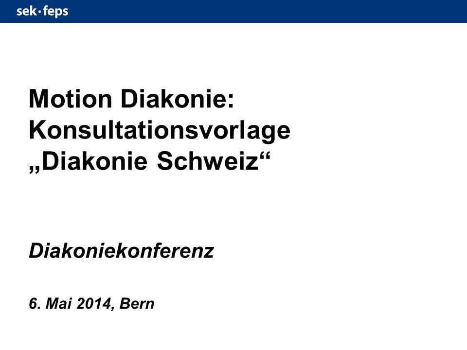 """Motion Diakonie: Konsultationsvorlage """"Diakonie Schweiz Diakoniekonferenz 6. Mai 2014, Bern"""