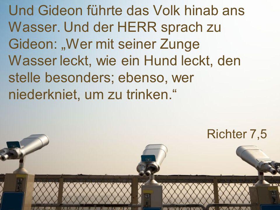 """Richter 7,5 Und Gideon führte das Volk hinab ans Wasser. Und der HERR sprach zu Gideon: """"Wer mit seiner Zunge Wasser leckt, wie ein Hund leckt, den st"""