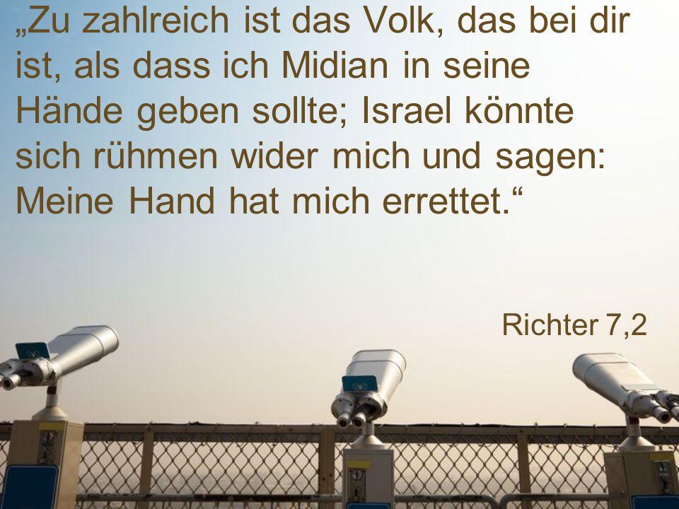 """Richter 7,2 """"Zu zahlreich ist das Volk, das bei dir ist, als dass ich Midian in seine Hände geben sollte; Israel könnte sich rühmen wider mich und sag"""