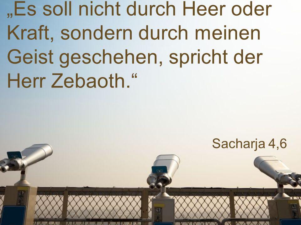 """Sacharja 4,6 """"Es soll nicht durch Heer oder Kraft, sondern durch meinen Geist geschehen, spricht der Herr Zebaoth."""""""